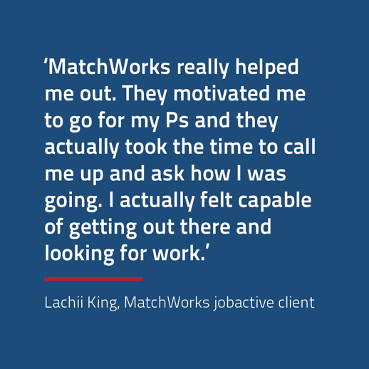 Quote from jobactive client Lachii King: MatchWorks really helped me out. They motivated me to go for my Ps and they actually took the time to call me up and ask how I was going. I actually felt capable of getting out there and looking for work.""